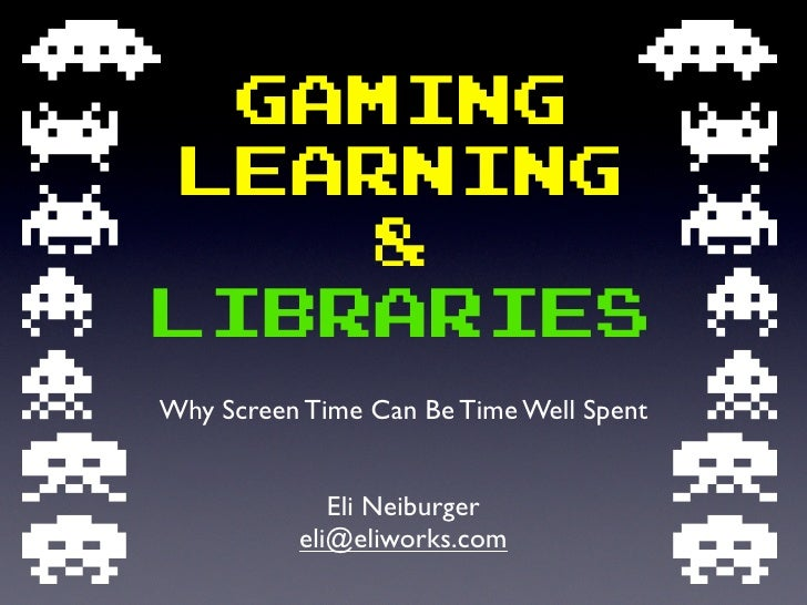 Gaming learning     & libraries Why Screen Time Can Be Time Well Spent                Eli Neiburger           eli@eliworks...