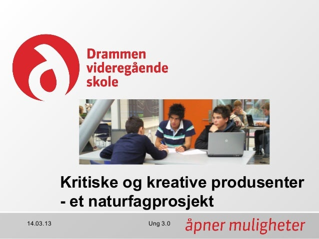 Kritiske og kreative produsenter           - et naturfagprosjekt14.03.13              Ung 3.0