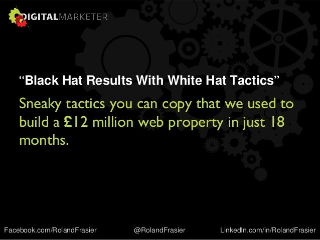 """Black Hat Results With White Hat Tactics"" Sneaky tactics you can copy that we used to build a £12 million web property in..."