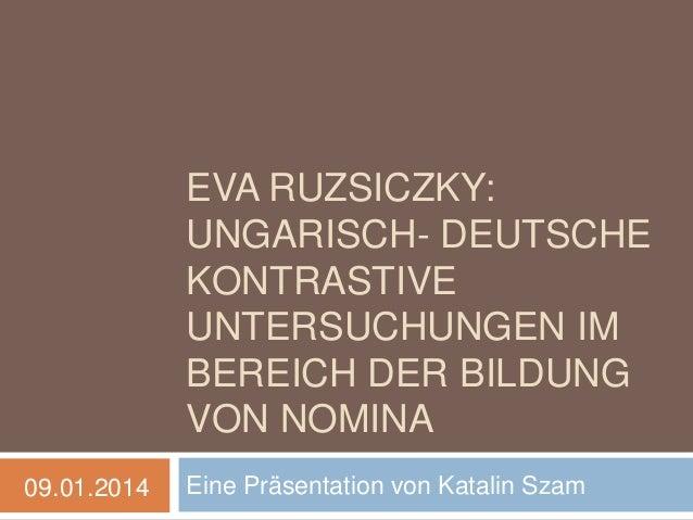EVA RUZSICZKY: UNGARISCH- DEUTSCHE KONTRASTIVE UNTERSUCHUNGEN IM BEREICH DER BILDUNG VON NOMINA 09.01.2014  Eine Präsentat...