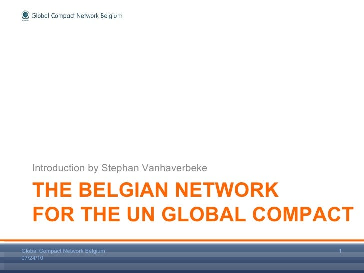 THE BELGIAN NETWORK FOR THE UN GLOBAL COMPACT <ul><li>Introduction by Stephan Vanhaverbeke </li></ul>07/24/10 Global Compa...