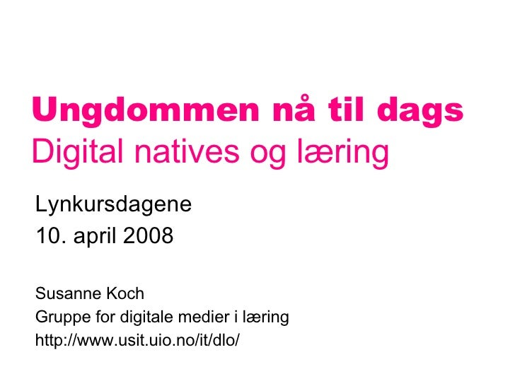 Ungdommen nå til dags   Digital natives og læring Lynkursdagene  10. april 2008 Susanne Koch Gruppe for digitale medier i ...