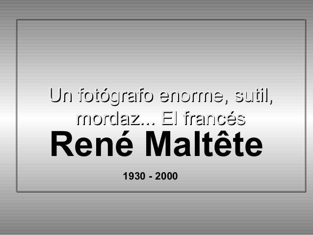 Un fotógrafo enorme, sutil, mordaz... El francés Un fotógrafo enorme, sutil, mordaz... El francés René Maltête 1930 - 2000