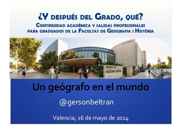 Un  geógrafo  en  el  mundo   @gersonbeltran   Valencia,  16  de  mayo  de  2014