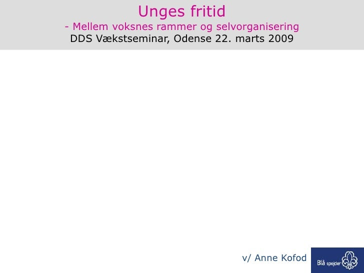 Unges fritid - Mellem voksnes rammer og selvorganisering  DDS Vækstseminar, Odense 22. marts 2009                         ...