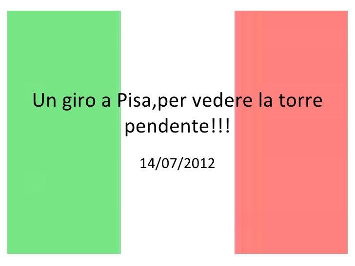 Un giro a Pisa,per vedere la torre           pendente!!!            14/07/2012