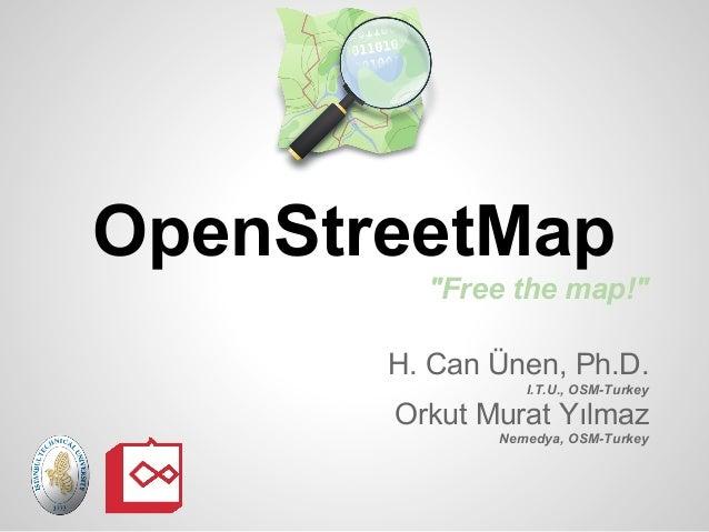 "OpenStreetMap         ""Free the map!""       H. Can Ünen, Ph.D.                 I.T.U., OSM-Turkey       Orkut Murat Yılmaz..."