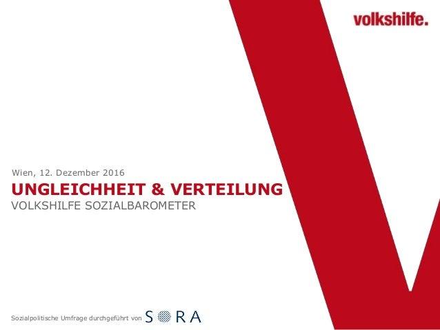 UNGLEICHHEIT & VERTEILUNG VOLKSHILFE SOZIALBAROMETER Wien, 12. Dezember 2016 Sozialpolitische Umfrage durchgeführt von