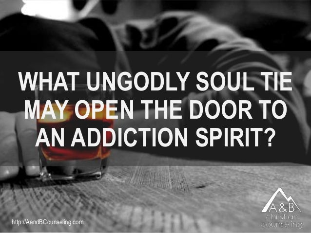 WHAT UNGODLY SOUL TIE MAY OPEN THE DOOR TO AN ADDICTION SPIRIT? http://AandBCounseling.com
