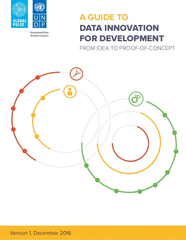 1 A GUIDE TO DATA INNOVATION FOR DEVELOPMENT FROM IDEA TO PROOF-OF-CONCEPT Version 1, December 2016