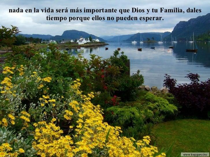 nada en la vida será más importante que Dios y tu Familia, dales tiempo porque ellos no pueden esperar.