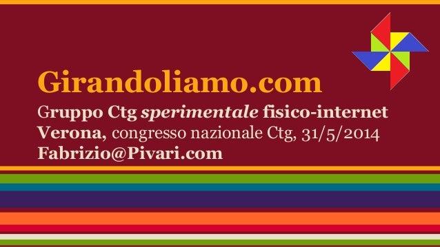 Girandoliamo.com Gruppo Ctg sperimentale fisico-internet Verona, congresso nazionale Ctg, 31/5/2014 Fabrizio@Pivari.com