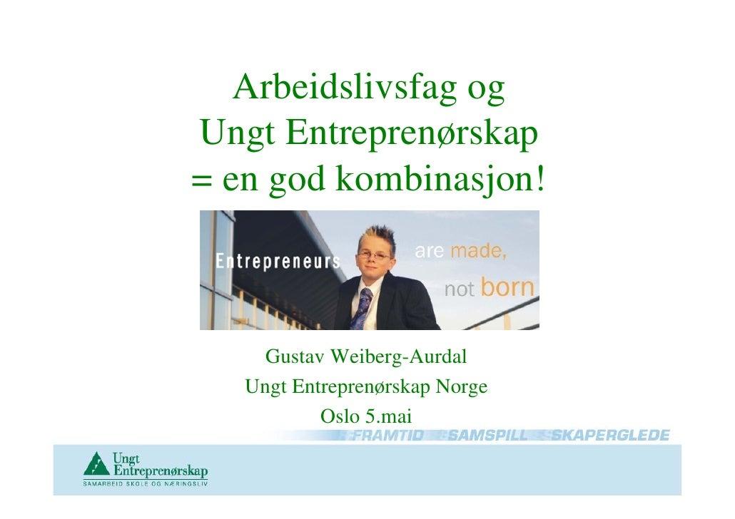 Arbeidslivsfag og Ungt Entreprenørskap = en god kombinasjon!         Gustav Weiberg-Aurdal    Ungt Entreprenørskap Norge  ...