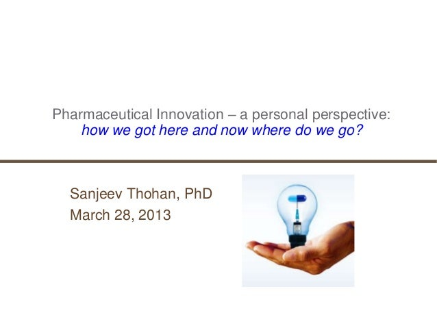Pharmaceutical Innovation – a personal perspective:    how we got here and now where do we go?  Sanjeev Thohan, PhD  March...