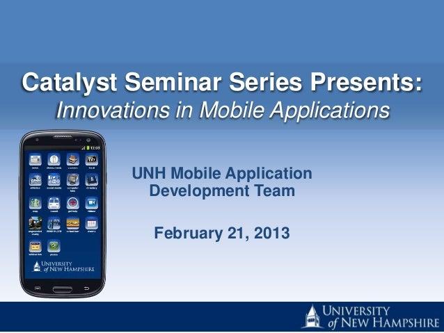Catalyst Seminar Series Presents:  Innovations in Mobile Applications         UNH Mobile Application           Development...