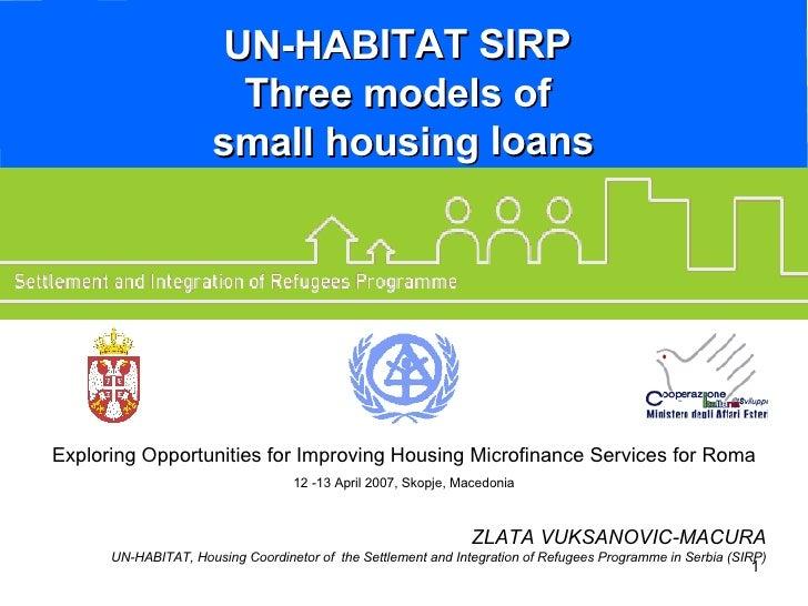 UN-HABITAT SIRP  Three models of  small housing loans ZLATA VUKSANOVIC-MACURA UN-HABITAT, Housing Coordinetor of  the Sett...