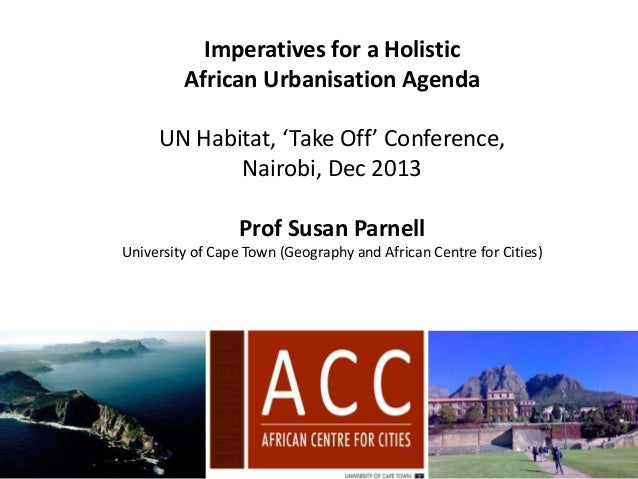 Imperatives for a Holistic African Urbanisation Agenda  UN Habitat, 'Take Off' Conference, Nairobi, Dec 2013 Prof Susan Pa...