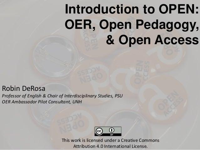Introduction to OPEN: OER, Open Pedagogy, & Open Access Robin DeRosa Professor of English & Chair of Interdisciplinary Stu...
