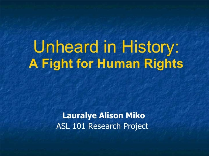 Unheard in History: A Fight for Human Rights Lauralye Alison Miko ASL 101 Research Project