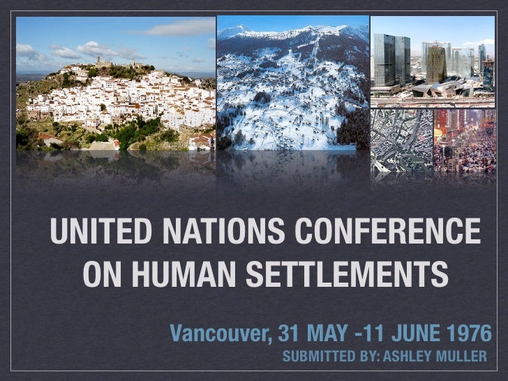 UNITED NATIONS CONFERENCE  ON HUMAN SETTLEMENTS      Vancouver, 31 MAY -11 JUNE 1976                SUBMITTED BY: ASHLEY M...