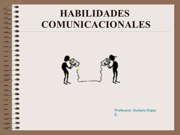 HABILIDADES COMUNICACIONALES               Profesora: Guisela Rojas           Z.