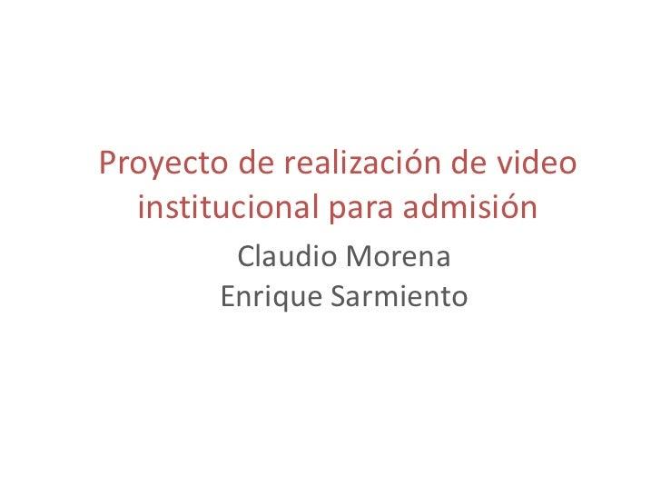 Proyecto de realización de video  institucional para admisión         Claudio Morena        Enrique Sarmiento