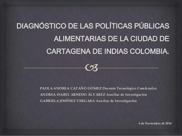 DIAGNÓSTICO DE LAS POLÍTICAS PÚBLICAS  ALIMENTARIAS DE LA CIUDAD DE  CARTAGENA DE INDIAS COLOMBIA.  PAOLA ANDREA CATAÑO GÓ...