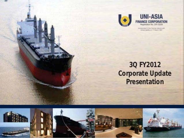 3Q FY2012Corporate Update  Presentation                   Uni-Asia Finance Corporation