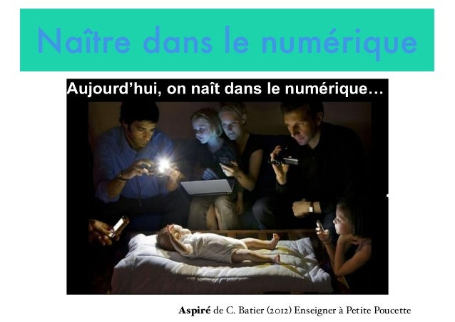 Naître dans le numérique Aspiré de C. Batier (2012) Enseigner à Petite Poucette