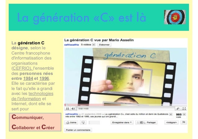 La génération «C» est là La génération C désigne, selon le Centre francophone d'informatisation des organisations (CEFRIO)...