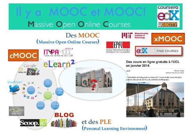 Il y a MOOC et MOOC! Massive Open Online Courses et des PLE (Personal Learning Environment) xMOOC cMOOC Des MOOC (Massive ...