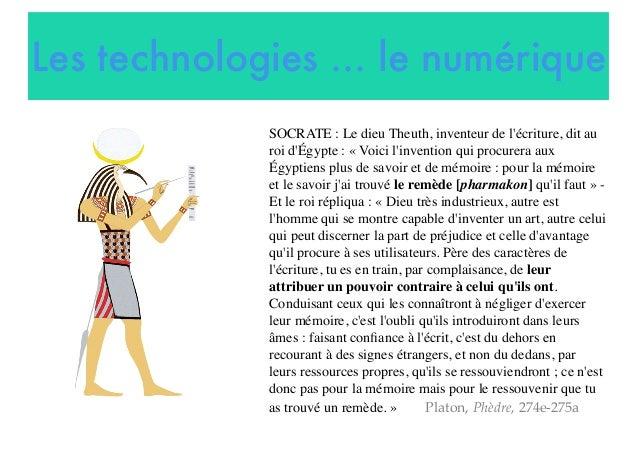Les technologies ... le numérique SOCRATE: Le dieu Theuth, inventeur de l'écriture, dit au roi d'Égypte: «Voici l'inven...