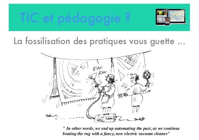 """TIC et pédagogie ? La fossilisation des pratiques vous guette ... """" In other words, we end up automating the past, as we c..."""