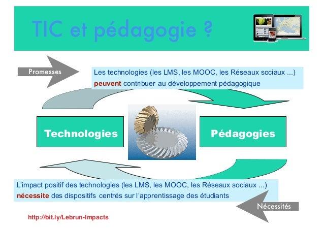TIC et pédagogie ? Technologies Pédagogies Les technologies (les LMS, les MOOC, les Réseaux sociaux ...) peuvent contribue...