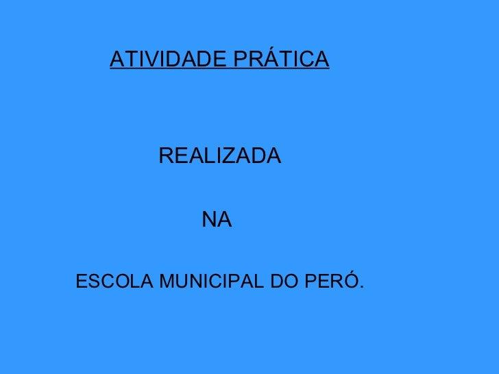 ATIVIDADE PRÁTICA REALIZADA  NA  ESCOLA MUNICIPAL DO PERÓ.