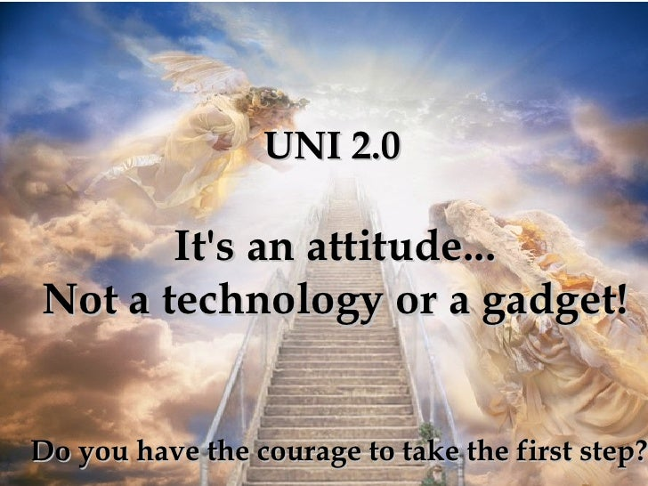 It's an attitude... Not a technology or a gadget! Do you have the courage to take the first step? UNI 2.0