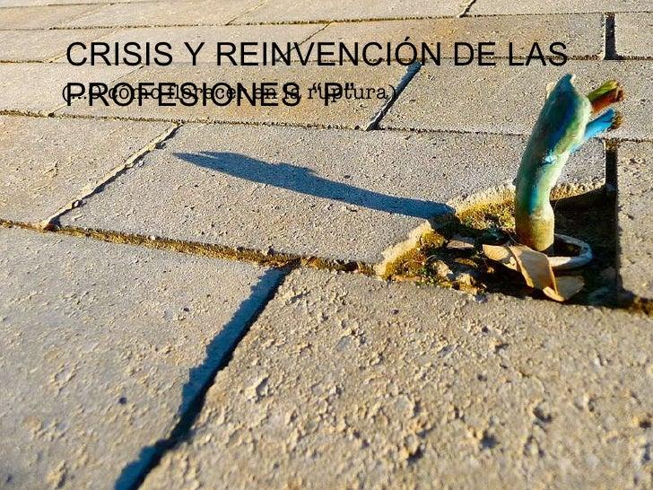 """CRISIS Y REINVENCIÓN DE LAS PROFESIONES """"P"""" (...O cómo florecer en la ruptura)"""