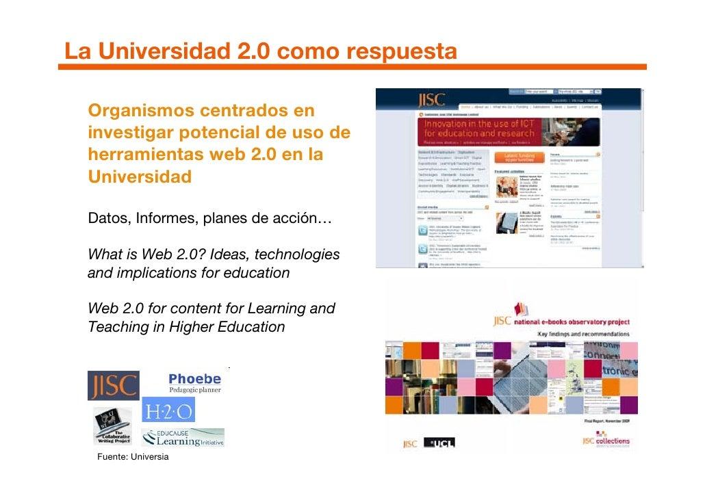 La Universidad 2.0 como respuesta   Organismos centrados en  investigar potencial de uso de  herramientas web 2.0 en la  U...