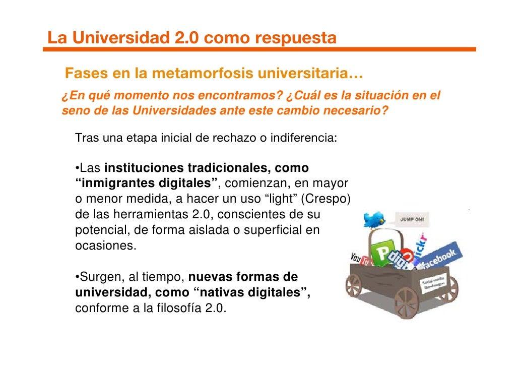 La Universidad 2.0 como respuesta  Fases en la metamorfosis universitaria…  ¿En qué momento nos encontramos? ¿Cuál es la s...