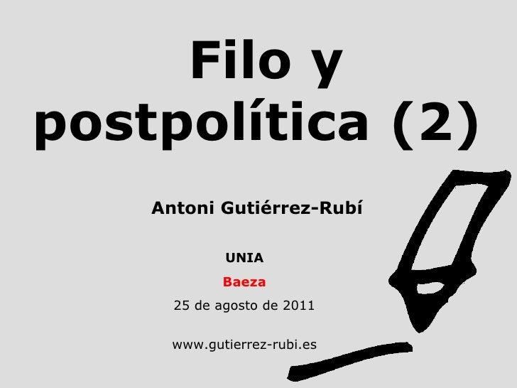 Filo y postpolítica (2) UNIA Baeza 25 de agosto de 2011 www.gutierrez-rubi.es Antoni Gutiérrez-Rubí