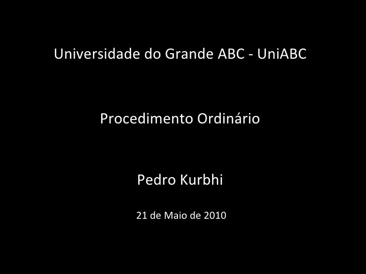 Universidade do Grande ABC - UniABCProcedimentoOrdinárioPedro Kurbhi 21 de Maio de 2010<br />