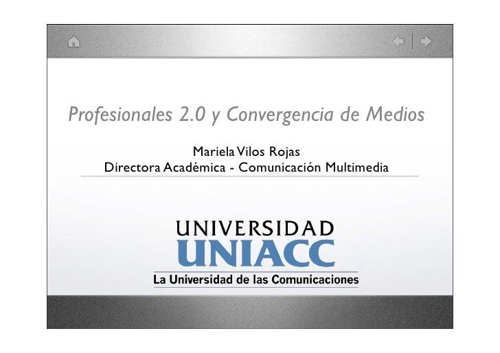 Profesionales 2.0 y Convergencia de Medios                   Mariela Vilos Rojas     Directora Académica - Comunicación Mu...