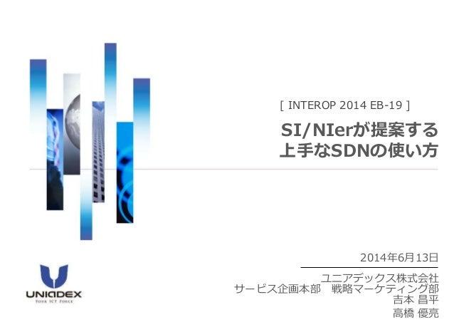 2014年6月13日 ユニアデックス株式会社 サービス企画本部 戦略マーケティング部 吉本 昌平 高橋 優亮 [ INTEROP 2014 EB-19 ] SI/NIerが提案する 上手なSDNの使い方
