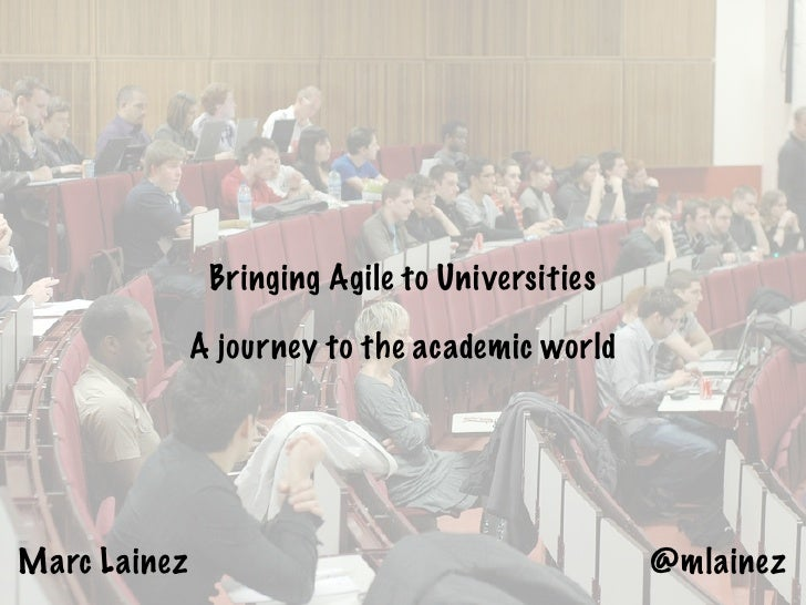 Bringing Agile to Universities              A journey to the academic worldMarc Lainez                                    ...