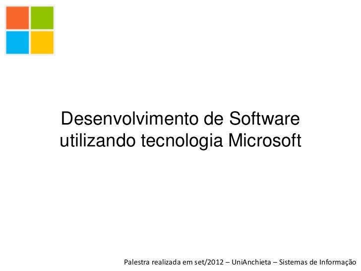 Desenvolvimento de Softwareutilizando tecnologia Microsoft        Palestra realizada em set/2012 – UniAnchieta – Sistemas ...