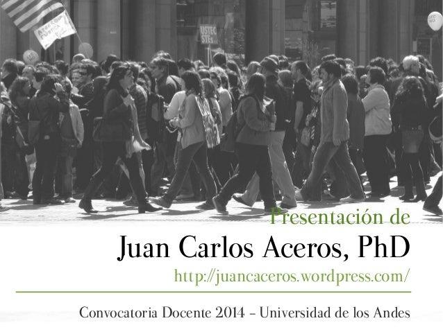 Presentación de Juan Carlos Aceros, PhD http://juancaceros.wordpress.com/ Convocatoria Docente 2014 - Universidad de los A...