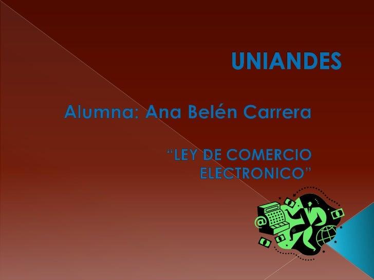 """UNIANDES<br />Alumna: Ana Belén Carrera <br />""""LEY DE COMERCIO ELECTRONICO""""<br />"""