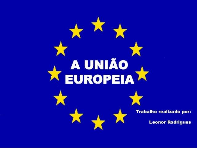 A UNIÃO EUROPEIA Trabalho realizado por: Leonor Rodrigues