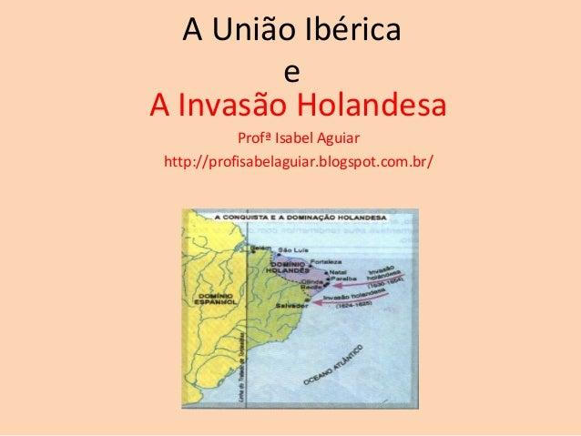 A União Ibérica         eA Invasão Holandesa           Profª Isabel Aguiarhttp://profisabelaguiar.blogspot.com.br/