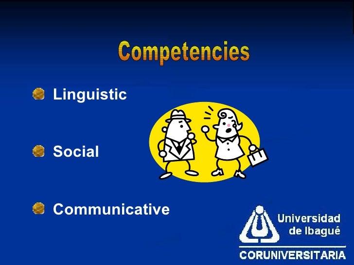 Competencies <ul><li>Linguistic </li></ul><ul><li>Social </li></ul><ul><li>Communicative  </li></ul>